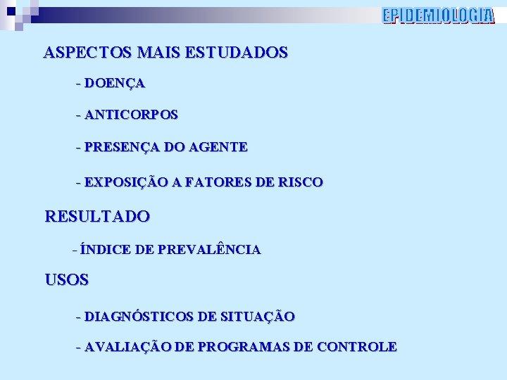 ASPECTOS MAIS ESTUDADOS - DOENÇA - ANTICORPOS - PRESENÇA DO AGENTE - EXPOSIÇÃO A