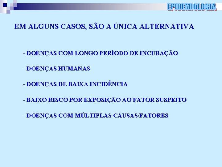 EM ALGUNS CASOS, SÃO A ÚNICA ALTERNATIVA - DOENÇAS COM LONGO PERÍODO DE INCUBAÇÃO