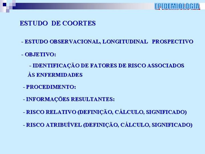ESTUDO DE COORTES - ESTUDO OBSERVACIONAL, LONGITUDINAL PROSPECTIVO - OBJETIVO: - IDENTIFICAÇÃO DE FATORES