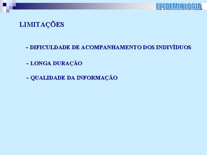 LIMITAÇÕES - DIFICULDADE DE ACOMPANHAMENTO DOS INDIVÍDUOS - LONGA DURAÇÃO - QUALIDADE DA INFORMAÇÃO