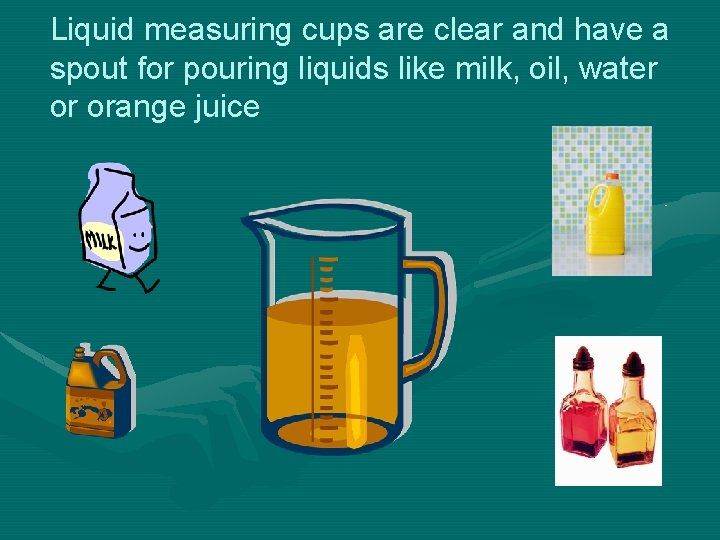 Liquid measuring cups are clear and have a spout for pouring liquids like milk,