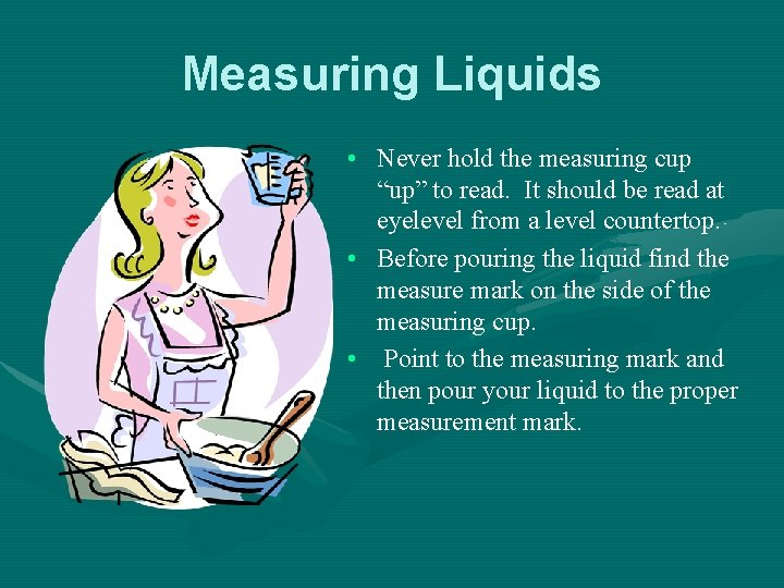 """Measuring Liquids • Never hold the measuring cup """"up"""" to read. It should be"""