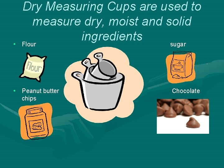 • Dry Measuring Cups are used to measure dry, moist and solid ingredients