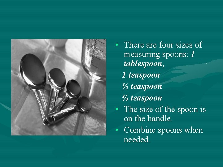 • There are four sizes of measuring spoons: 1 tablespoon, 1 teaspoon ½