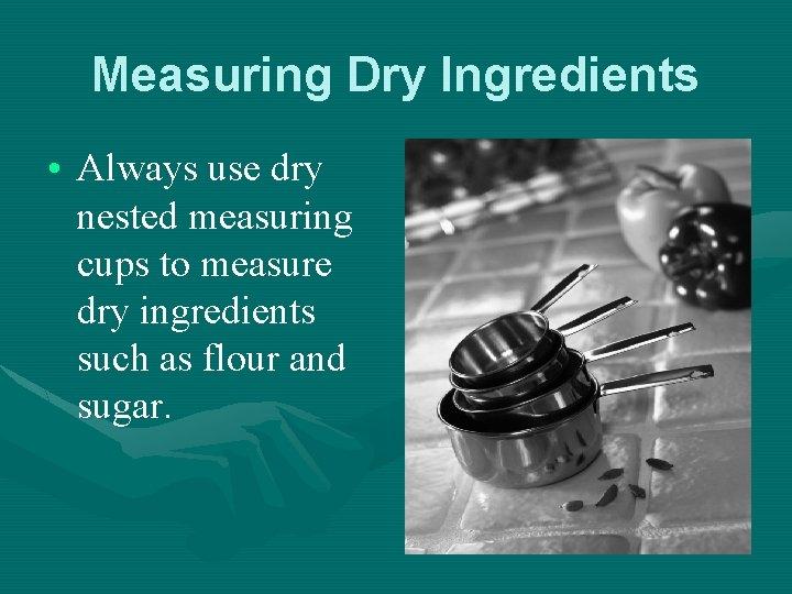 Measuring Dry Ingredients • Always use dry nested measuring cups to measure dry ingredients