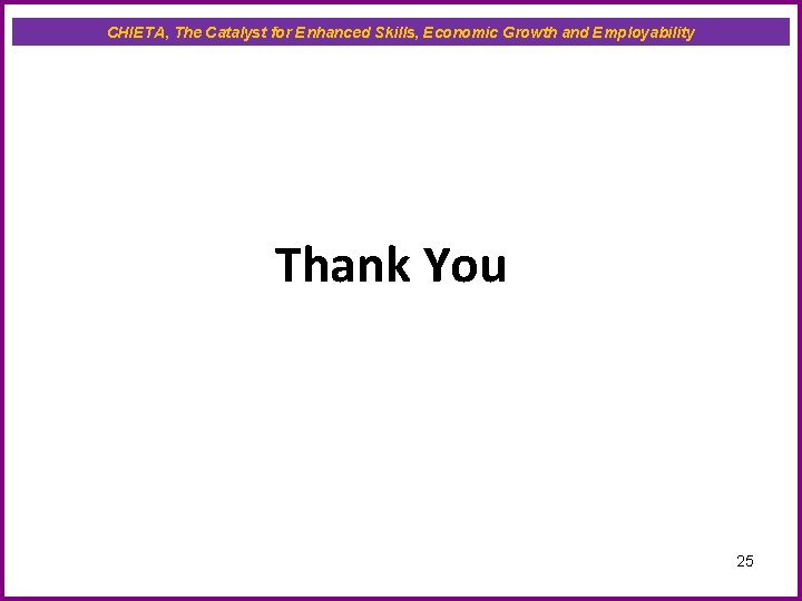 CHIETA, The Catalyst for Enhanced Skills, Economic Growth and Employability Thank You 25