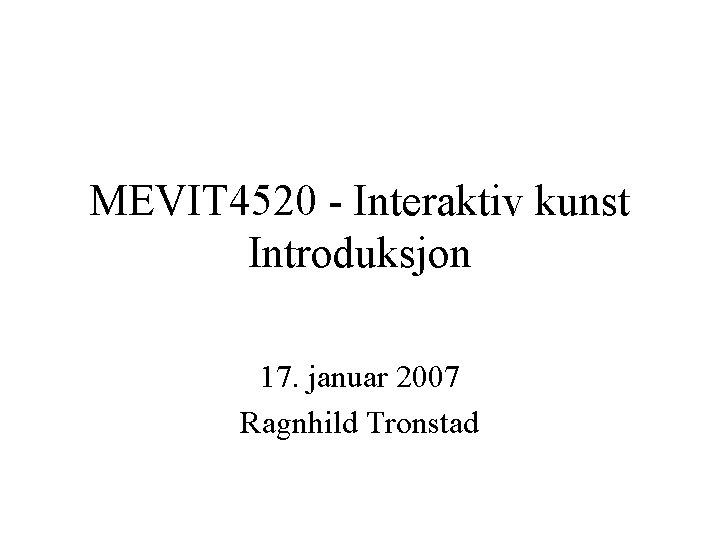 MEVIT 4520 - Interaktiv kunst Introduksjon 17. januar 2007 Ragnhild Tronstad