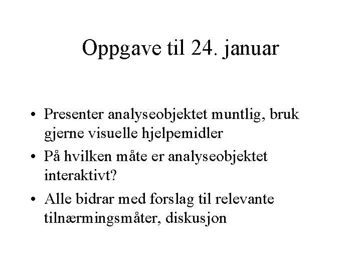 Oppgave til 24. januar • Presenter analyseobjektet muntlig, bruk gjerne visuelle hjelpemidler • På