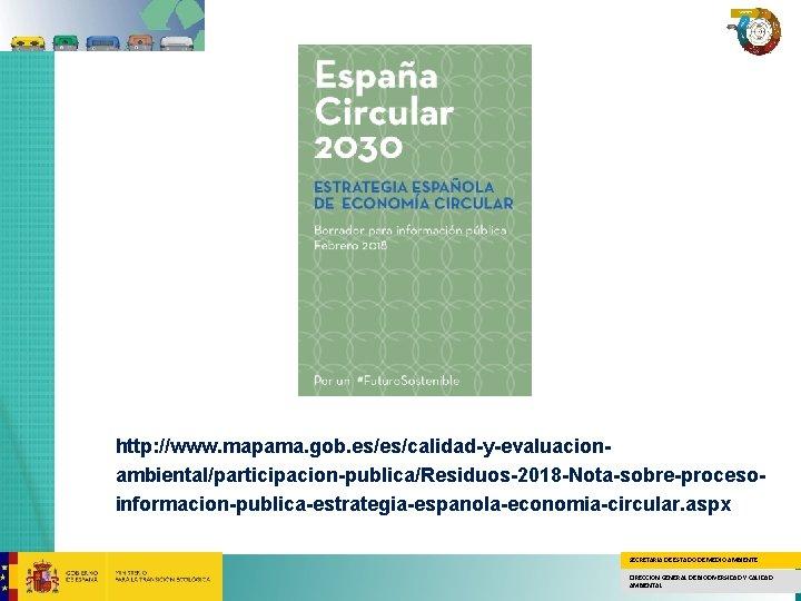 http: //www. mapama. gob. es/es/calidad-y-evaluacionambiental/participacion-publica/Residuos-2018 -Nota-sobre-procesoinformacion-publica-estrategia-espanola-economia-circular. aspx SECRETARÍA DE ESTADO DE MEDIO AMBIENTE DIRECCION