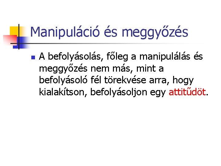 Manipuláció és meggyőzés n A befolyásolás, főleg a manipulálás és meggyőzés nem más, mint