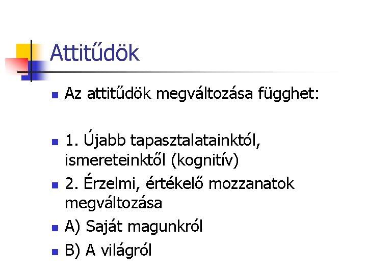 Attitűdök n n n Az attitűdök megváltozása függhet: 1. Újabb tapasztalatainktól, ismereteinktől (kognitív) 2.