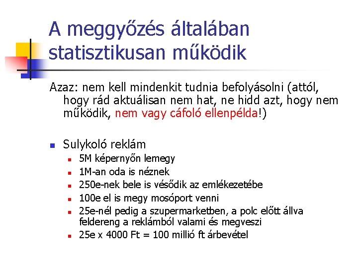 A meggyőzés általában statisztikusan működik Azaz: nem kell mindenkit tudnia befolyásolni (attól, hogy rád