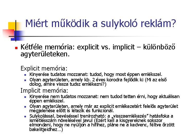 Miért működik a sulykoló reklám? n Kétféle memória: explicit vs. implicit – különböző agyterületeken.