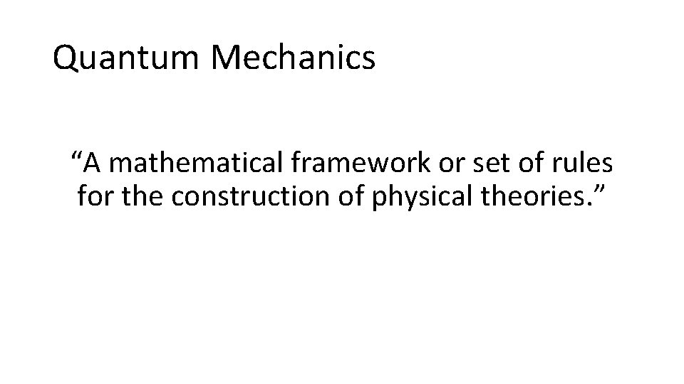 """Quantum Mechanics """"A mathematical framework or set of rules for the construction of physical"""