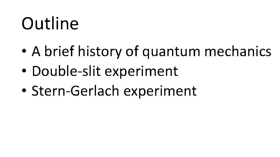 Outline • A brief history of quantum mechanics • Double-slit experiment • Stern-Gerlach experiment