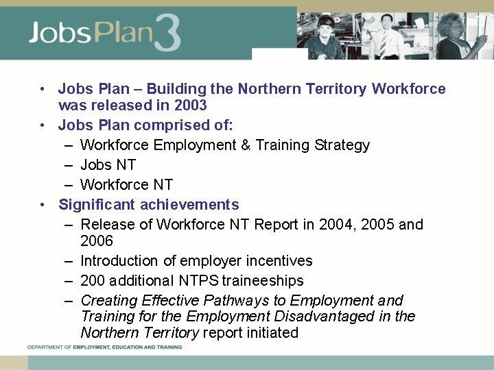 • Jobs Plan – Building the Northern Territory Workforce was released in 2003