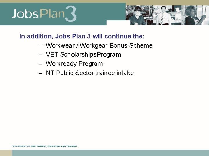In addition, Jobs Plan 3 will continue the: – Workwear / Workgear Bonus Scheme