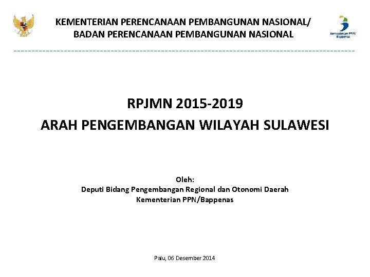 KEMENTERIAN PERENCANAAN PEMBANGUNAN NASIONAL/ BADAN PERENCANAAN PEMBANGUNAN NASIONAL RPJMN 2015 -2019 ARAH PENGEMBANGAN WILAYAH
