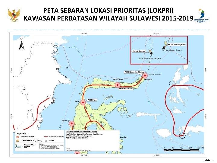 PETA SEBARAN LOKASI PRIORITAS (LOKPRI) KAWASAN PERBATASAN WILAYAH SULAWESI 2015 -2019 Slide - 37