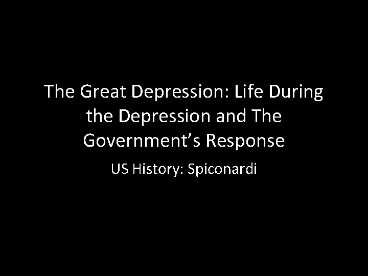 The Great Depression: Life During the Depression and The Government's Response US History: Spiconardi