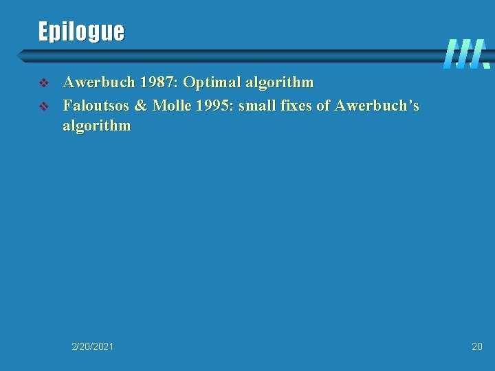 Epilogue v v Awerbuch 1987: Optimal algorithm Faloutsos & Molle 1995: small fixes of