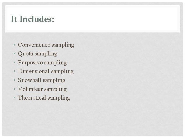 It Includes: • • Convenience sampling Quota sampling Purposive sampling Dimensional sampling Snowball sampling