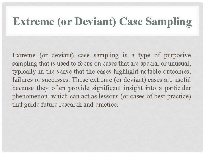 Extreme (or Deviant) Case Sampling Extreme (or deviant) case sampling is a type of