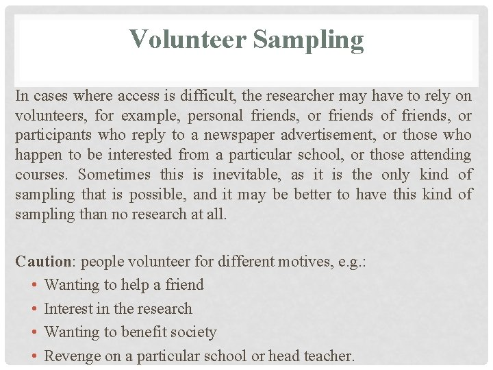 Volunteer Sampling In cases where access is difficult, the researcher may have to rely