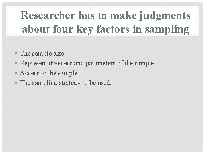 Researcher has to make judgments about four key factors in sampling • • The