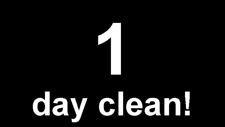 1 day clean!