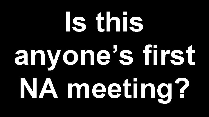 Is this anyone's first NA meeting?