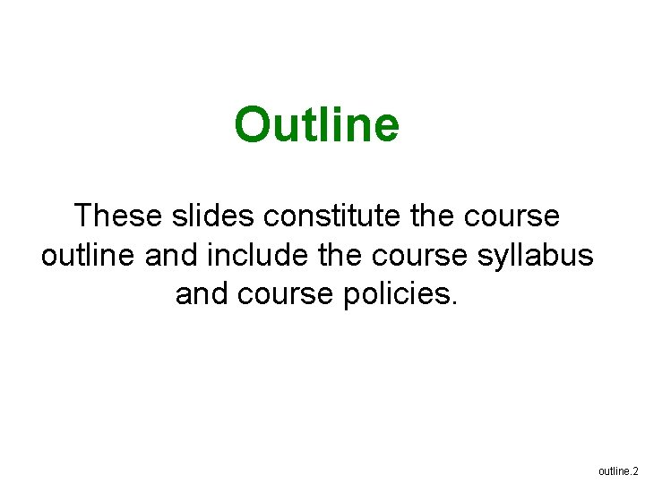 Outline These slides constitute the course outline and include the course syllabus and course