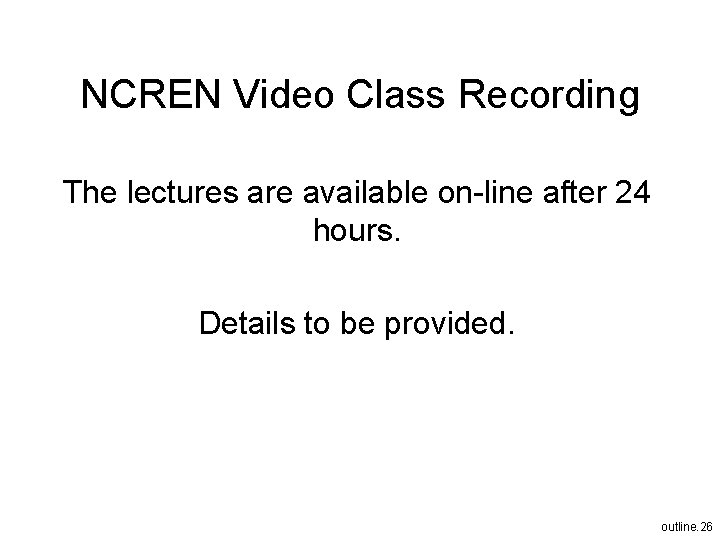 NCREN Video Class Recording The lectures are available on-line after 24 hours. Details to