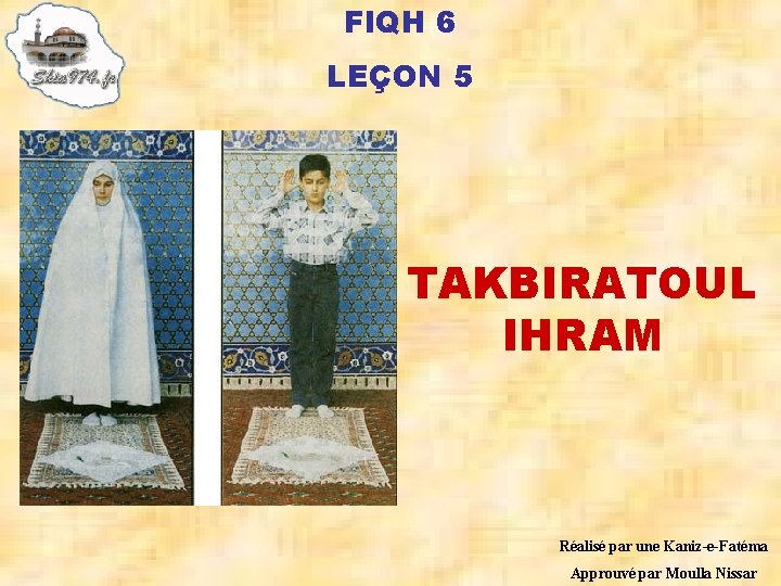 FIQH 6 LEÇON 5 TAKBIRATOUL IHRAM Réalisé par une Kaniz-e-Fatéma Approuvé par Moulla Nissar