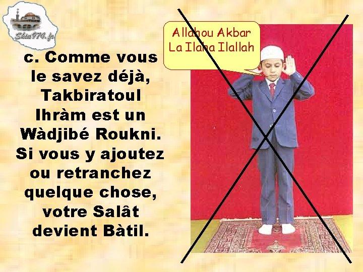 c. Comme vous le savez déjà, Takbiratoul Ihràm est un Wàdjibé Roukni. Si vous