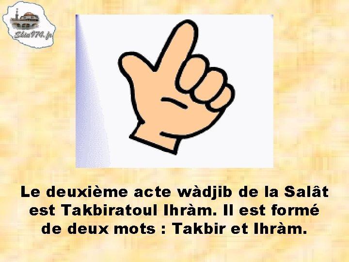 Le deuxième acte wàdjib de la Salât est Takbiratoul Ihràm. Il est formé de