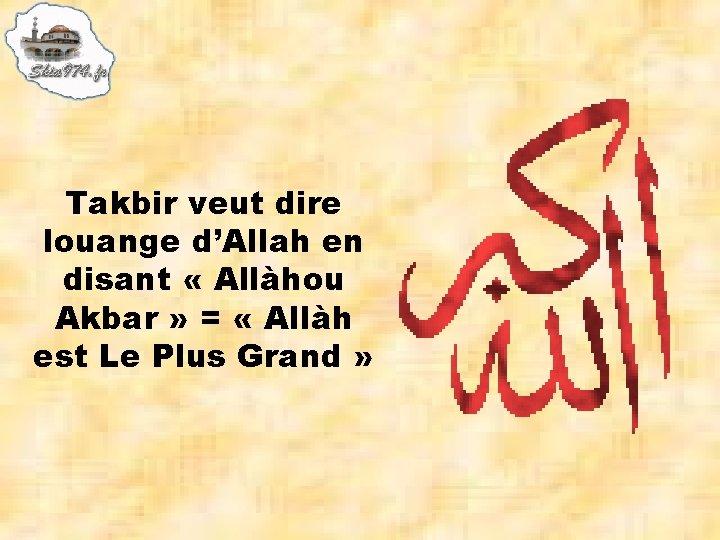 Takbir veut dire louange d'Allah en disant « Allàhou Akbar » = « Allàh