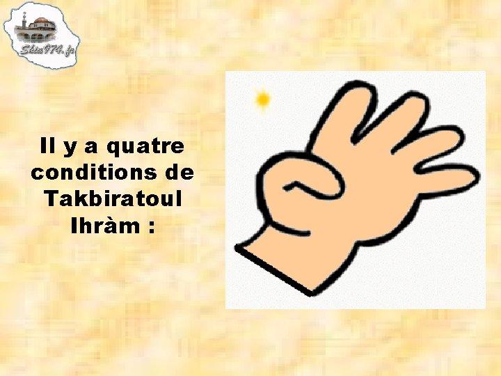 Il y a quatre conditions de Takbiratoul Ihràm :