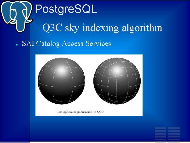 Postgre. SQL Q 3 C sky indexing algorithm ● SAI Catalog Access Services