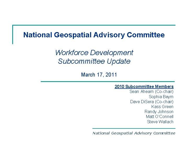 National Geospatial Advisory Committee Workforce Development Subcommittee Update March 17, 2011 2010 Subcommittee Members