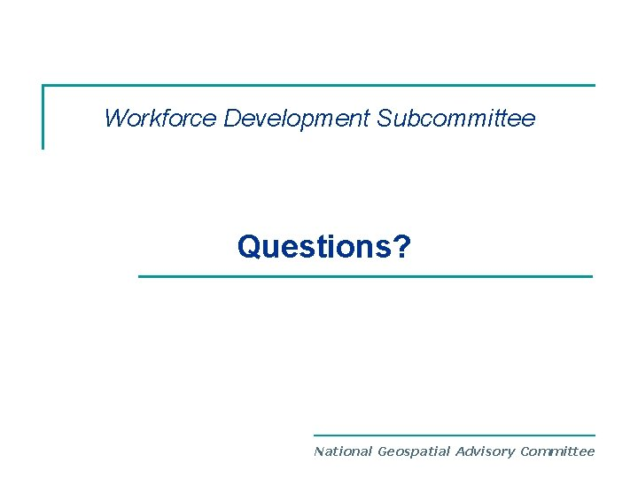 Workforce Development Subcommittee Questions? National Geospatial Advisory Committee