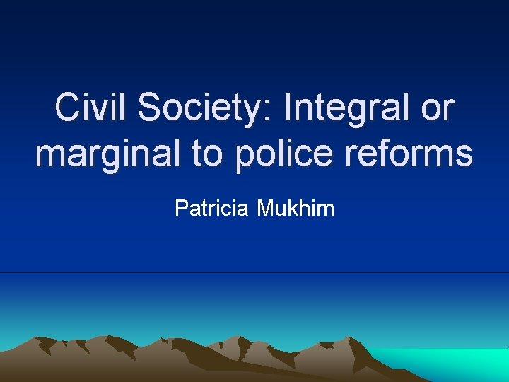 Civil Society Integral or marginal to police reforms