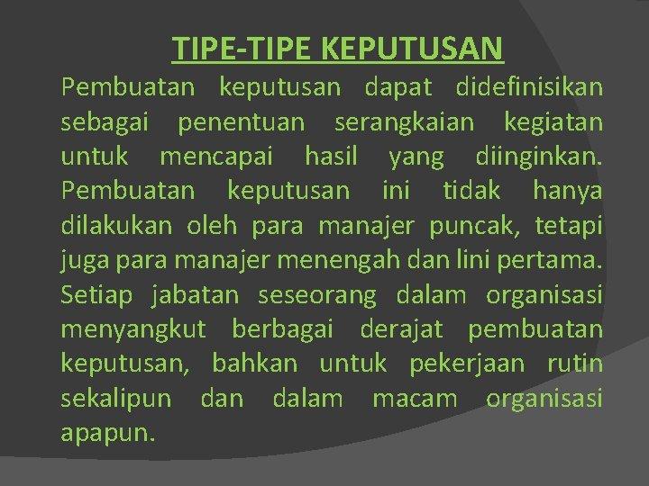 TIPE-TIPE KEPUTUSAN Pembuatan keputusan dapat didefinisikan sebagai penentuan serangkaian kegiatan untuk mencapai hasil yang