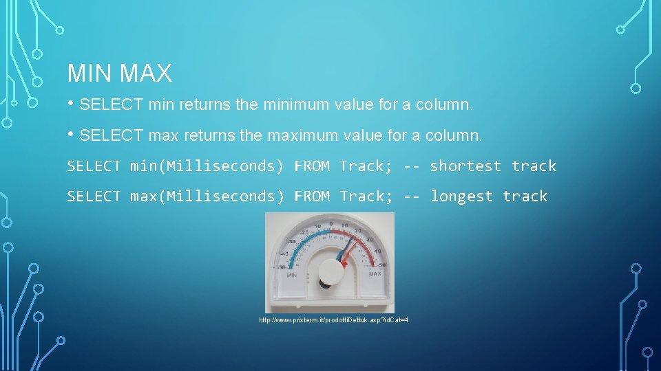 MIN MAX • SELECT min returns the minimum value for a column. • SELECT