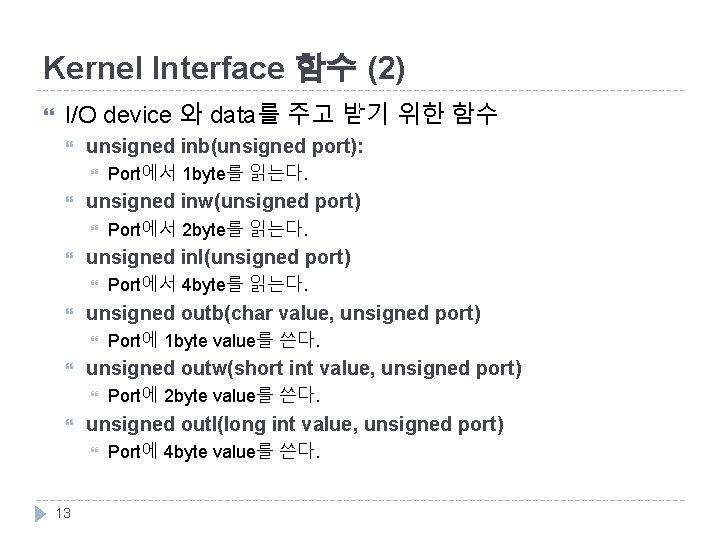 Kernel Interface 함수 (2) I/O device 와 data를 주고 받기 위한 함수 unsigned inb(unsigned