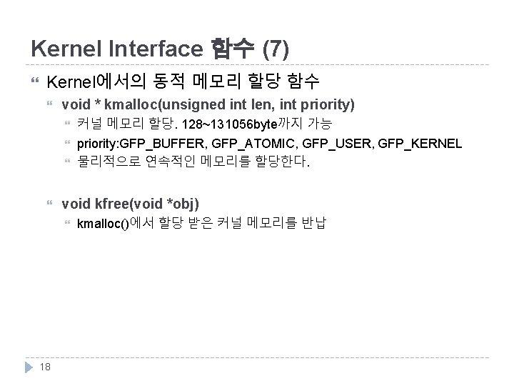 Kernel Interface 함수 (7) Kernel에서의 동적 메모리 할당 함수 void * kmalloc(unsigned int len,