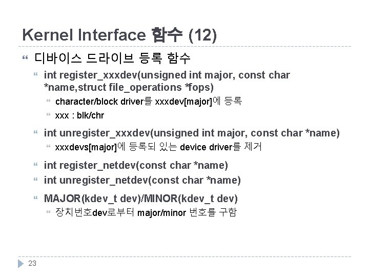 Kernel Interface 함수 (12) 디바이스 드라이브 등록 함수 int register_xxxdev(unsigned int major, const char