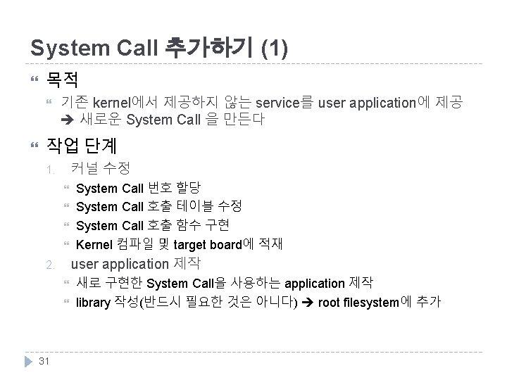 System Call 추가하기 (1) 목적 기존 kernel에서 제공하지 않는 service를 user application에 제공 새로운