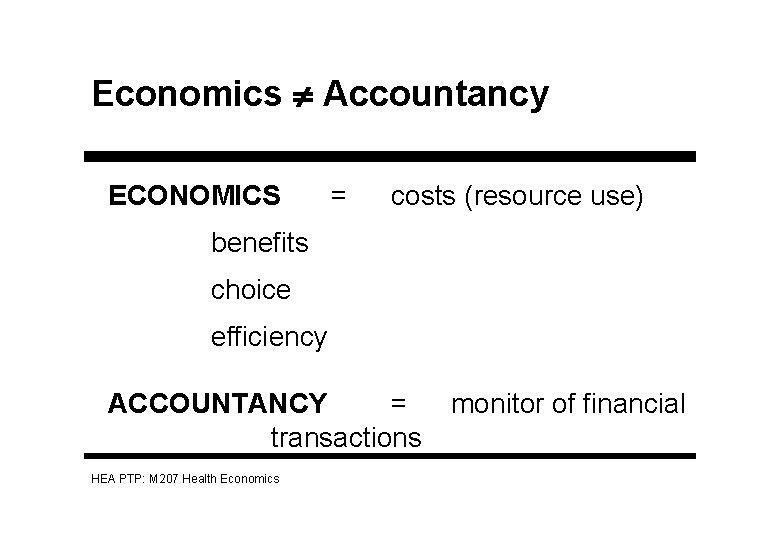 Economics Accountancy ECONOMICS = costs (resource use) benefits choice efficiency ACCOUNTANCY = transactions HEA
