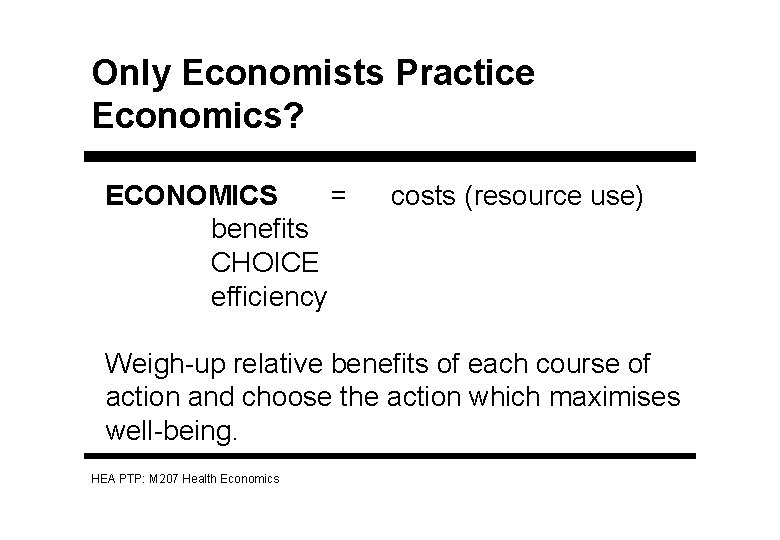 Only Economists Practice Economics? ECONOMICS = benefits CHOICE efficiency costs (resource use) Weigh-up relative